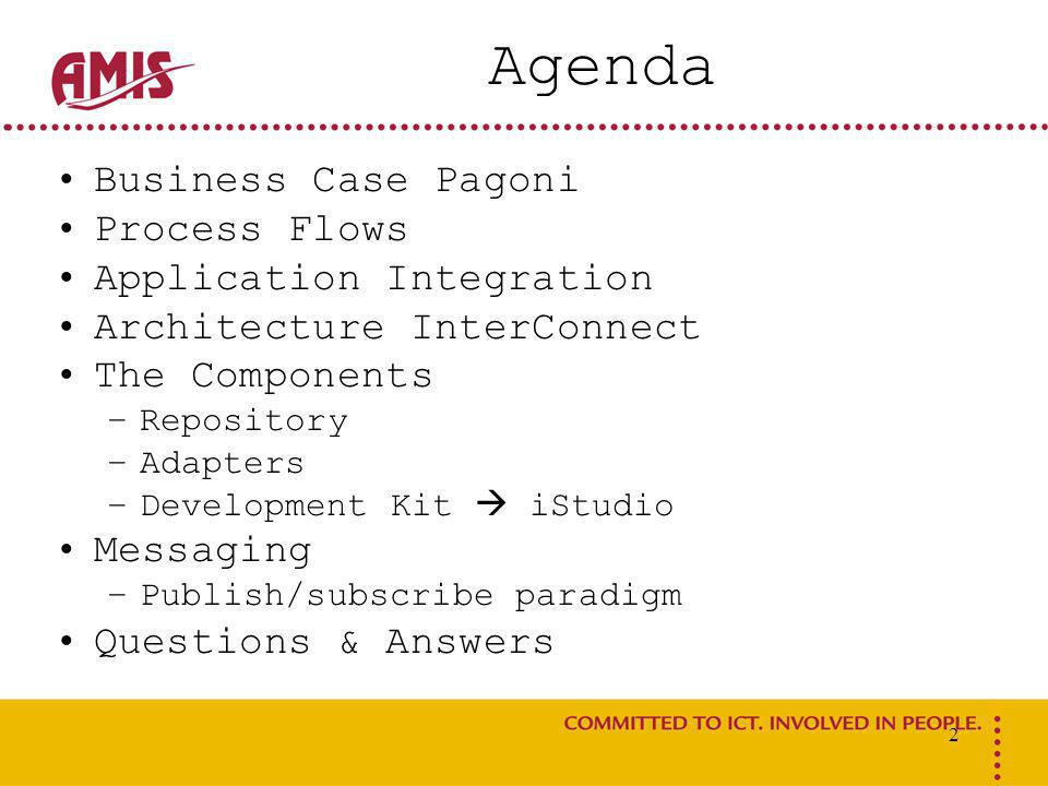 2 Agenda Business Case Pagoni Process Flows Application Integration Architecture InterConnect The Components –Repository –Adapters –Development Kit  iStudio Messaging –Publish/subscribe paradigm Questions & Answers