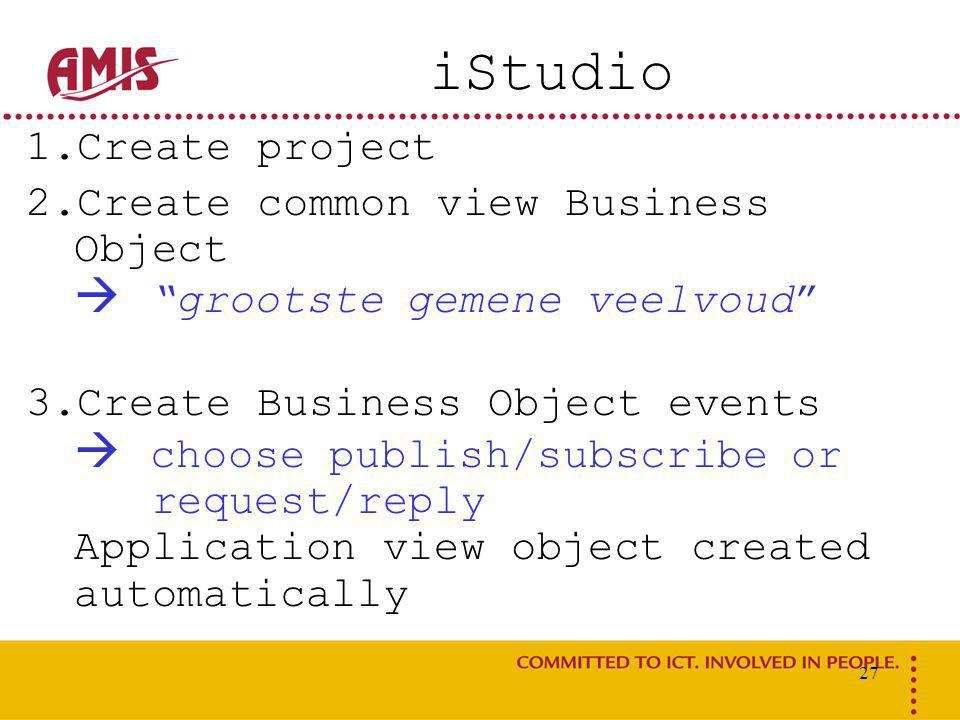 27 iStudio 1.Create project 2.Create common view Business Object  grootste gemene veelvoud 3.Create Business Object events  choose publish/subscribe or request/reply Application view object created automatically