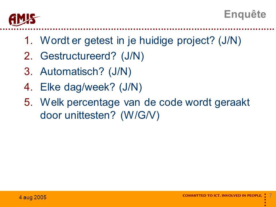 7 4 aug 2005 Enquête 1.Wordt er getest in je huidige project? (J/N) 2.Gestructureerd? (J/N) 3.Automatisch? (J/N) 4.Elke dag/week? (J/N) 5.Welk percent