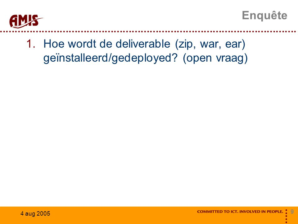 9 4 aug 2005 Enquête 1.Hoe wordt de deliverable (zip, war, ear) geïnstalleerd/gedeployed.