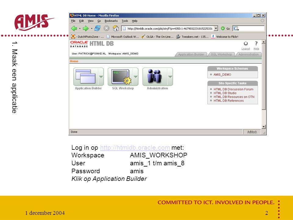 1 december 20042 Log in op http://htmldb.oracle.com met:http://htmldb.oracle.com WorkspaceAMIS_WORKSHOP Useramis_1 t/m amis_8 Passwordamis Klik op Application Builder 1.