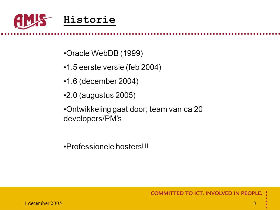 1 december 20053 Historie Oracle WebDB (1999) 1.5 eerste versie (feb 2004) 1.6 (december 2004) 2.0 (augustus 2005) Ontwikkeling gaat door; team van ca