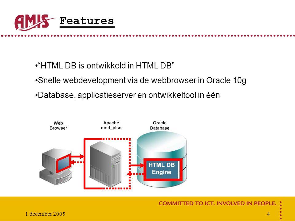 "1 december 20054 Features ""HTML DB is ontwikkeld in HTML DB"" Snelle webdevelopment via de webbrowser in Oracle 10g Database, applicatieserver en ontwi"