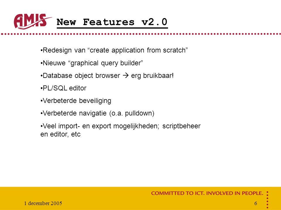 1 december 20056 New Features v2.0 Redesign van create application from scratch Nieuwe graphical query builder Database object browser  erg bruikbaar.