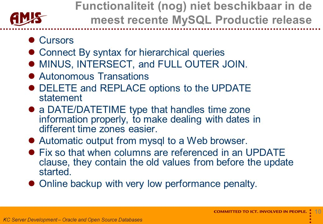 10 KC Server Development – Oracle and Open Source Databases Functionaliteit (nog) niet beschikbaar in de meest recente MySQL Productie release Cursors Connect By syntax for hierarchical queries MINUS, INTERSECT, and FULL OUTER JOIN.