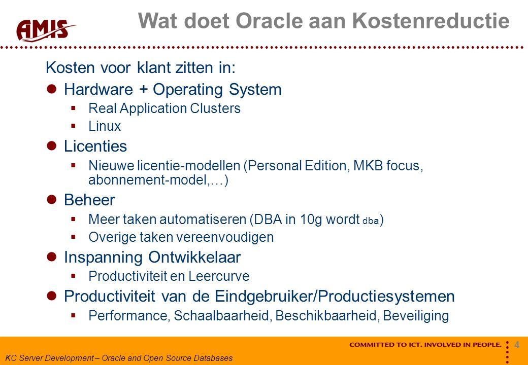4 KC Server Development – Oracle and Open Source Databases Wat doet Oracle aan Kostenreductie Kosten voor klant zitten in: Hardware + Operating System  Real Application Clusters  Linux Licenties  Nieuwe licentie-modellen (Personal Edition, MKB focus, abonnement-model,…) Beheer  Meer taken automatiseren (DBA in 10g wordt dba )  Overige taken vereenvoudigen Inspanning Ontwikkelaar  Productiviteit en Leercurve Productiviteit van de Eindgebruiker/Productiesystemen  Performance, Schaalbaarheid, Beschikbaarheid, Beveiliging