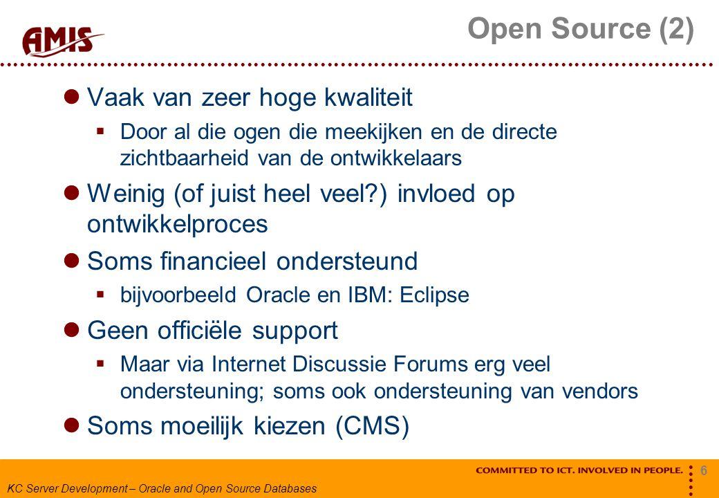 6 KC Server Development – Oracle and Open Source Databases Open Source (2) Vaak van zeer hoge kwaliteit  Door al die ogen die meekijken en de directe zichtbaarheid van de ontwikkelaars Weinig (of juist heel veel ) invloed op ontwikkelproces Soms financieel ondersteund  bijvoorbeeld Oracle en IBM: Eclipse Geen officiële support  Maar via Internet Discussie Forums erg veel ondersteuning; soms ook ondersteuning van vendors Soms moeilijk kiezen (CMS)