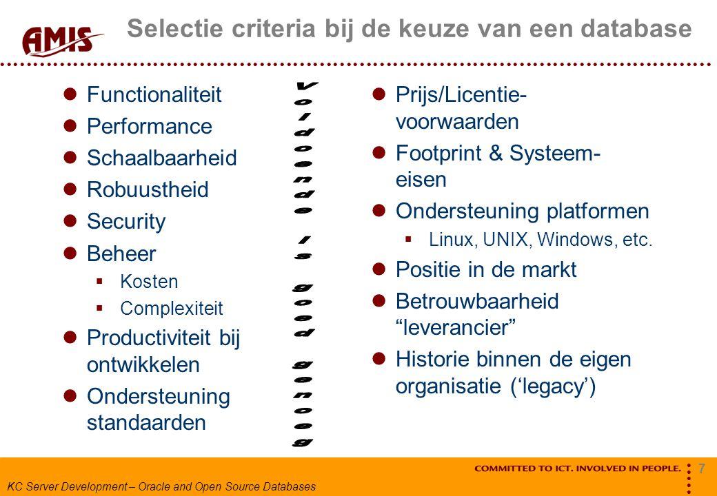 7 KC Server Development – Oracle and Open Source Databases Selectie criteria bij de keuze van een database Functionaliteit Performance Schaalbaarheid Robuustheid Security Beheer  Kosten  Complexiteit Productiviteit bij ontwikkelen Ondersteuning standaarden Prijs/Licentie- voorwaarden Footprint & Systeem- eisen Ondersteuning platformen  Linux, UNIX, Windows, etc.
