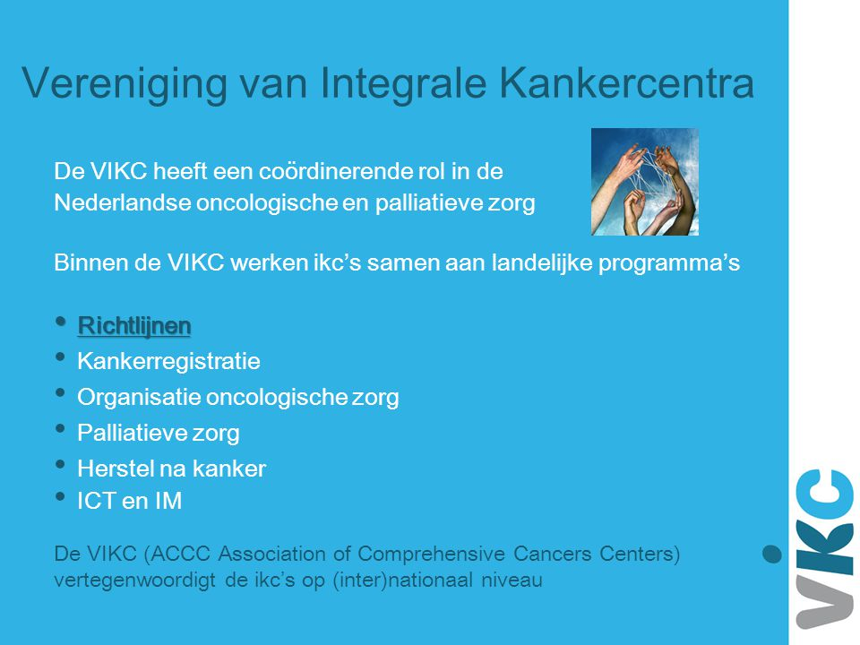De VIKC heeft een coördinerende rol in de Nederlandse oncologische en palliatieve zorg Binnen de VIKC werken ikc's samen aan landelijke programma's Ri