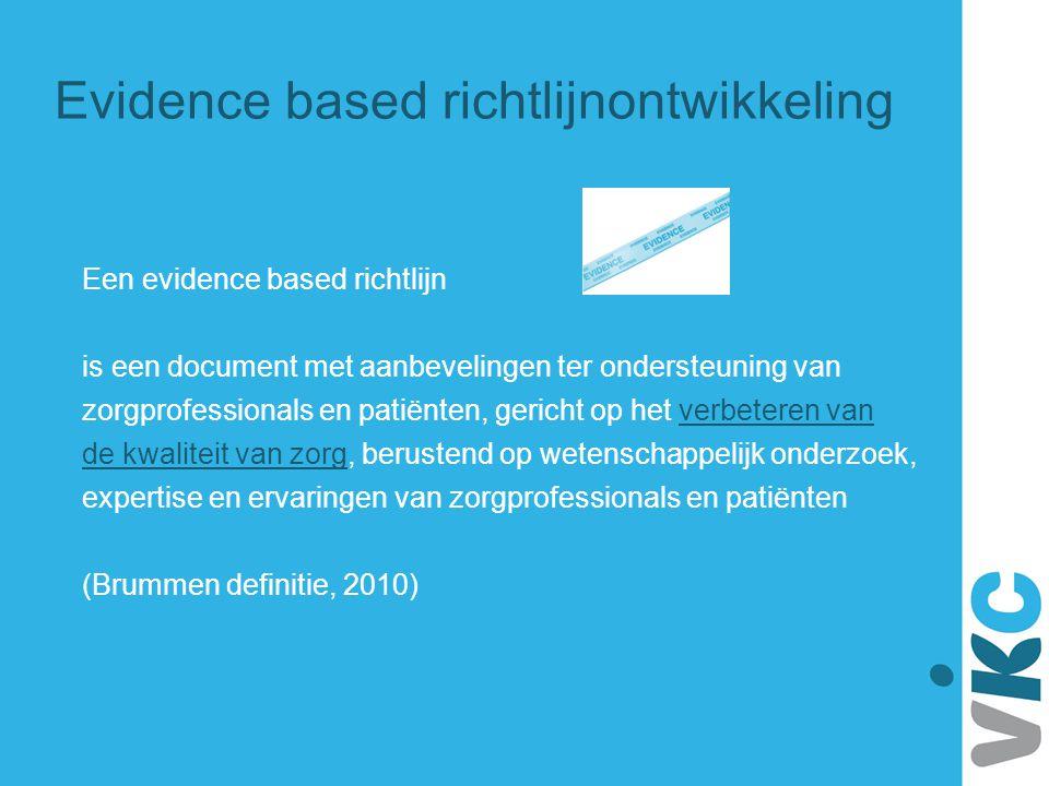 Evidence based richtlijnontwikkeling Primair doel: verbeteren van kwaliteit van zorg Effectiviteit: leveren van zorg, gebaseerd op wetenschappelijke kennis ('evidence based') en gericht op gezondheidswinst Veiligheid: minimaliseren van kans op aan de patiënt toegebrachte schade Patiëntgerichtheid: zorg afgestemd op noden, wensen en waarden van patiënt Doelmatigheid: streven naar optimale balans tussen effectiviteit en kosten Tijdigheid: leveren van zorg op het juiste moment en voorkomen van wachttijden Gelijkheid: leveren van gelijkwaardige zorg aan alle patiëntengroepen (Institute of Medicine, 2001)