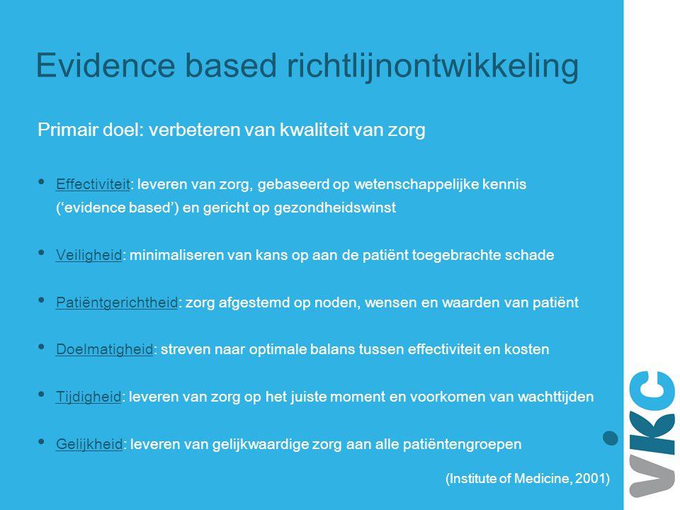 Evidence based richtlijnontwikkeling Primair doel: verbeteren van kwaliteit van zorg Effectiviteit: leveren van zorg, gebaseerd op wetenschappelijke k