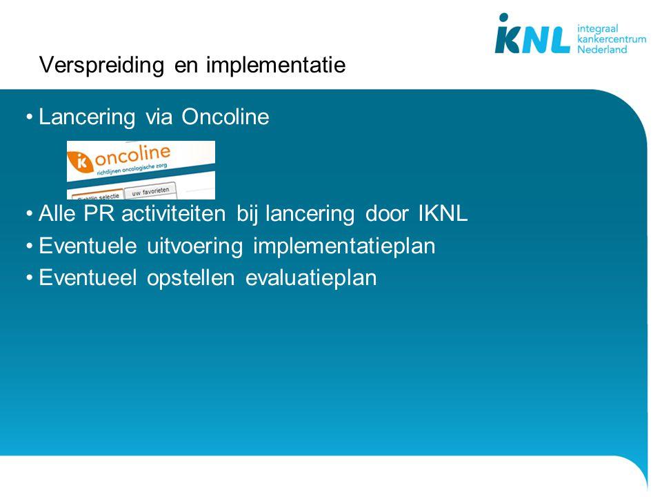Verspreiding en implementatie Lancering via Oncoline Alle PR activiteiten bij lancering door IKNL Eventuele uitvoering implementatieplan Eventueel opstellen evaluatieplan