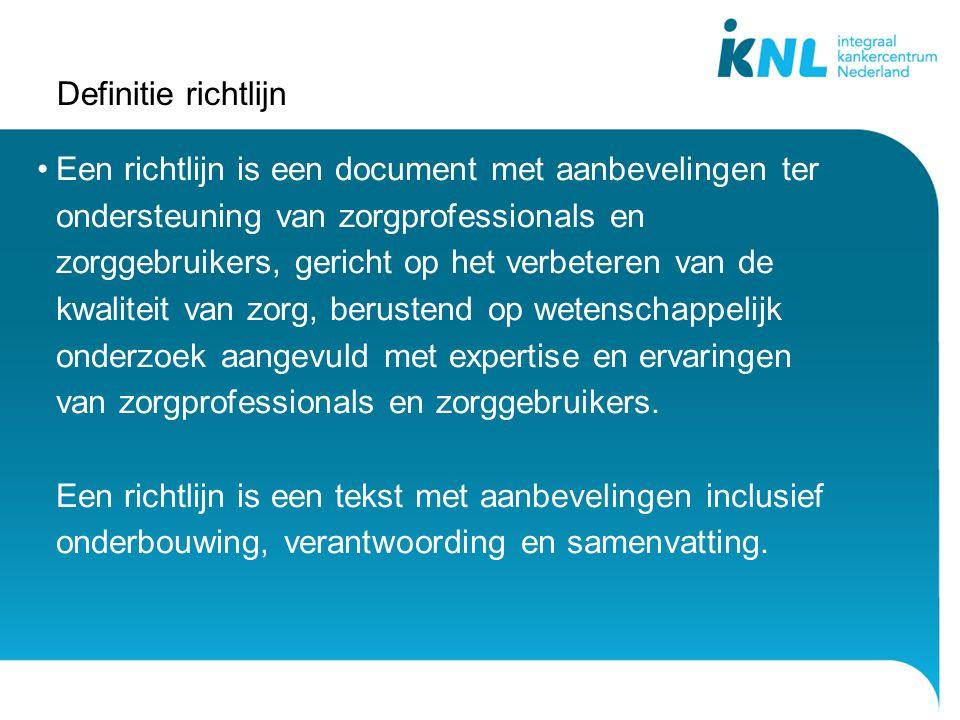 Definitie richtlijn Een richtlijn is een document met aanbevelingen ter ondersteuning van zorgprofessionals en zorggebruikers, gericht op het verbeter
