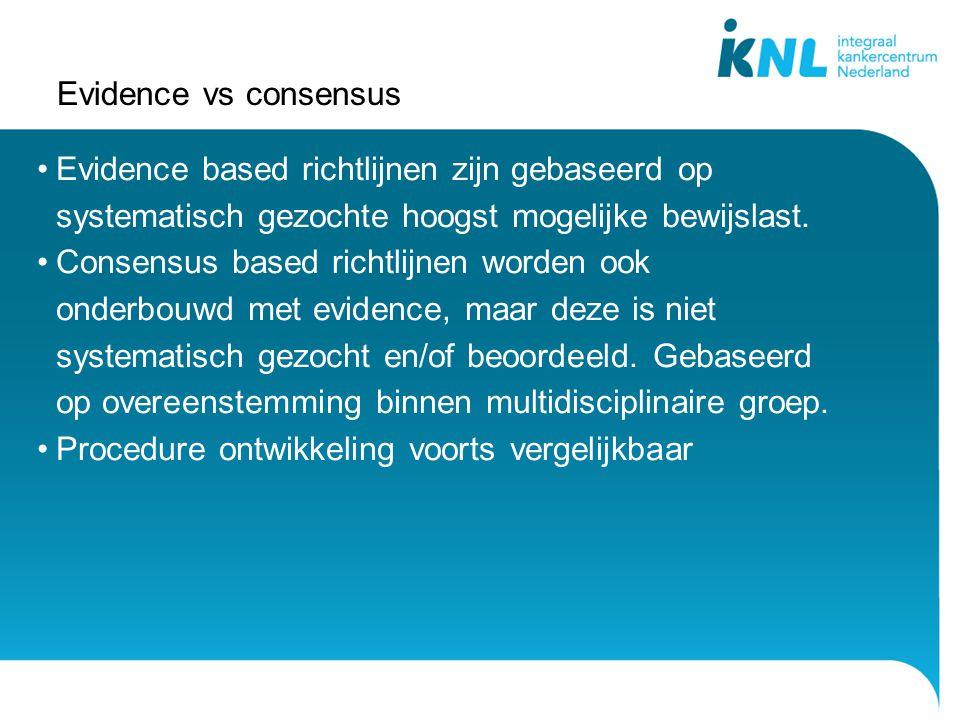 Evidence vs consensus Evidence based richtlijnen zijn gebaseerd op systematisch gezochte hoogst mogelijke bewijslast. Consensus based richtlijnen word