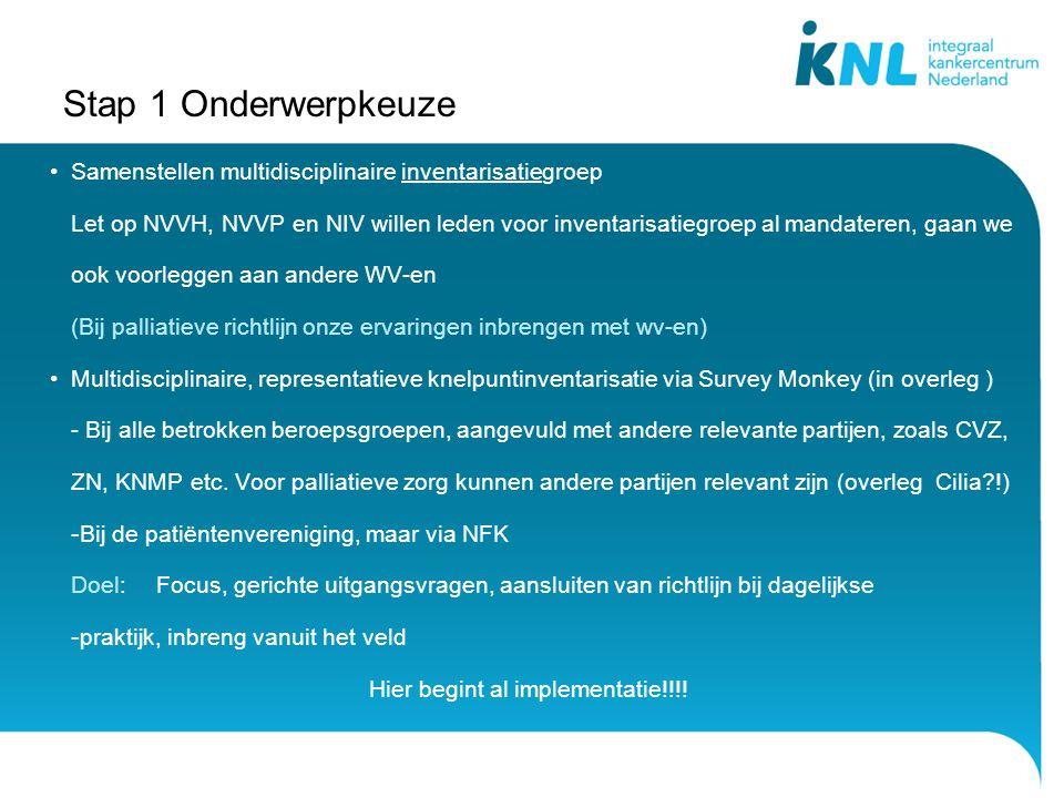 Stap 1 Onderwerpkeuze Samenstellen multidisciplinaire inventarisatiegroep Let op NVVH, NVVP en NIV willen leden voor inventarisatiegroep al mandateren, gaan we ook voorleggen aan andere WV-en (Bij palliatieve richtlijn onze ervaringen inbrengen met wv-en) Multidisciplinaire, representatieve knelpuntinventarisatie via Survey Monkey (in overleg ) - Bij alle betrokken beroepsgroepen, aangevuld met andere relevante partijen, zoals CVZ, ZN, KNMP etc.