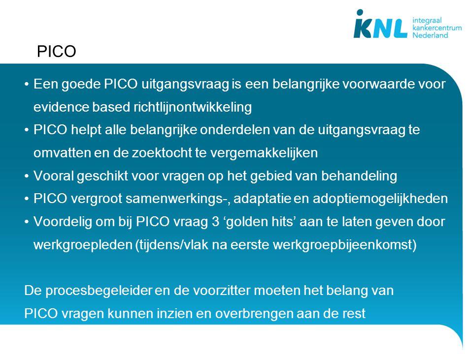 PICO Een goede PICO uitgangsvraag is een belangrijke voorwaarde voor evidence based richtlijnontwikkeling PICO helpt alle belangrijke onderdelen van de uitgangsvraag te omvatten en de zoektocht te vergemakkelijken Vooral geschikt voor vragen op het gebied van behandeling PICO vergroot samenwerkings-, adaptatie en adoptiemogelijkheden Voordelig om bij PICO vraag 3 'golden hits' aan te laten geven door werkgroepleden (tijdens/vlak na eerste werkgroepbijeenkomst) De procesbegeleider en de voorzitter moeten het belang van PICO vragen kunnen inzien en overbrengen aan de rest