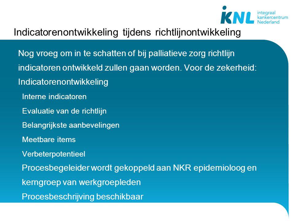 Indicatorenontwikkeling tijdens richtlijnontwikkeling Nog vroeg om in te schatten of bij palliatieve zorg richtlijn indicatoren ontwikkeld zullen gaan worden.