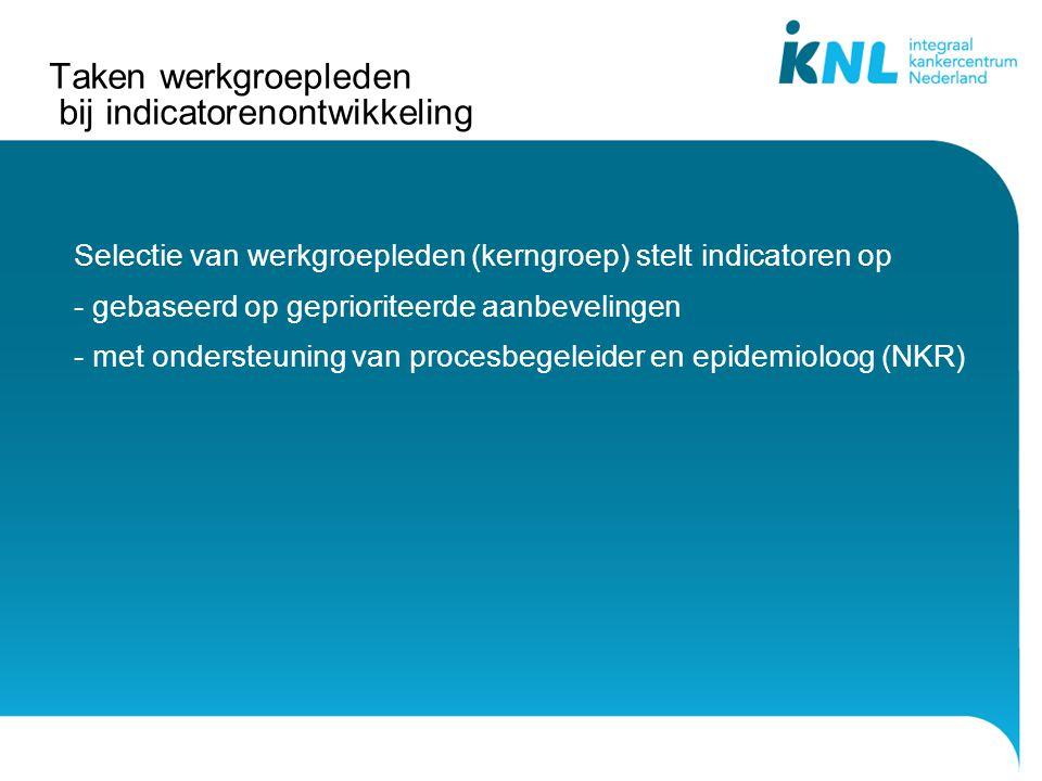 Taken werkgroepleden bij indicatorenontwikkeling Selectie van werkgroepleden (kerngroep) stelt indicatoren op - gebaseerd op geprioriteerde aanbevelingen - met ondersteuning van procesbegeleider en epidemioloog (NKR)