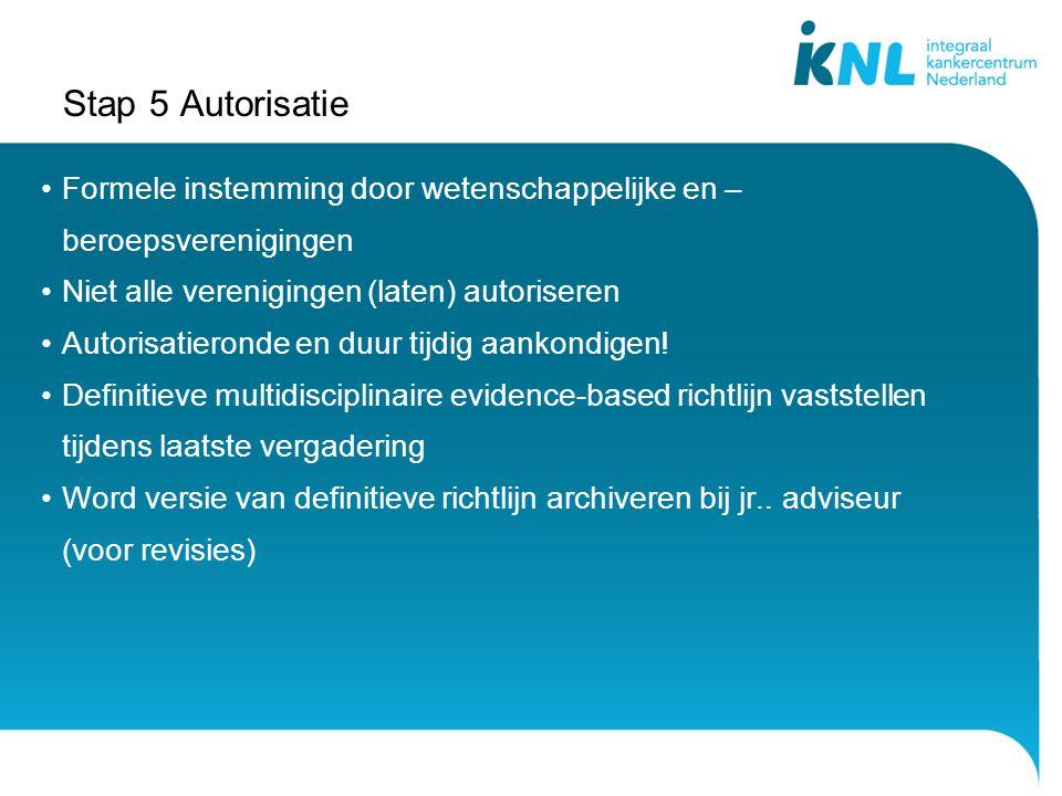 Stap 5 Autorisatie Formele instemming door wetenschappelijke en – beroepsverenigingen Niet alle verenigingen (laten) autoriseren Autorisatieronde en duur tijdig aankondigen.