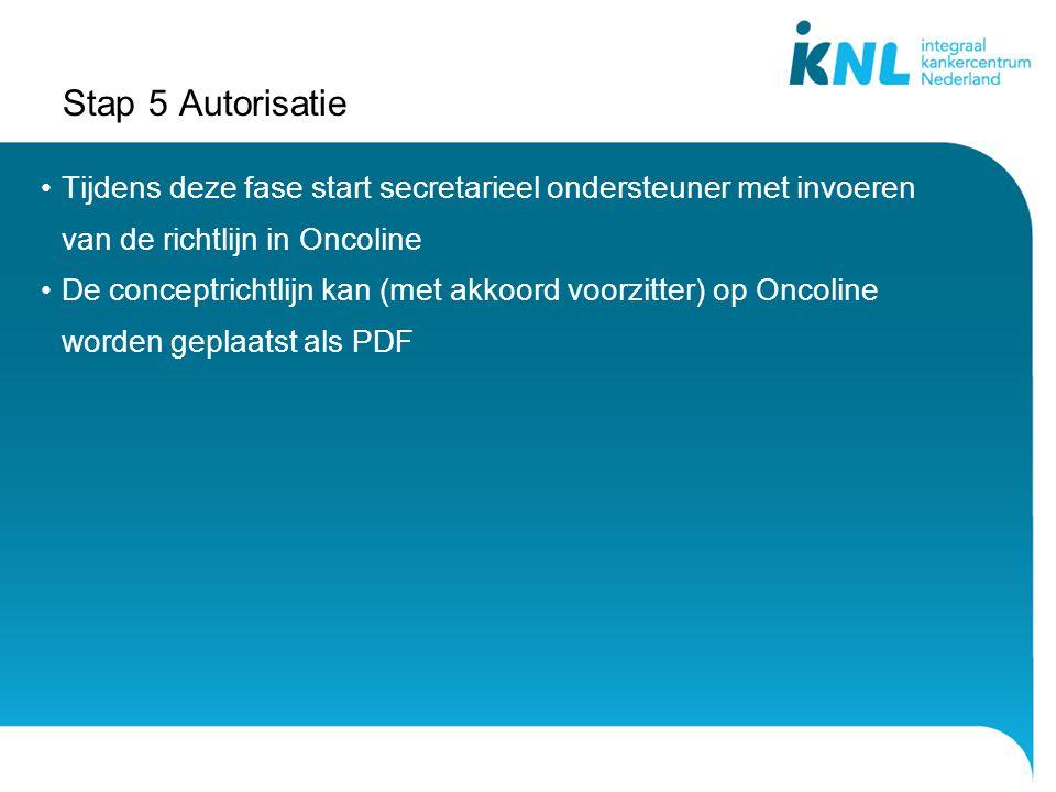 Stap 5 Autorisatie Tijdens deze fase start secretarieel ondersteuner met invoeren van de richtlijn in Oncoline De conceptrichtlijn kan (met akkoord voorzitter) op Oncoline worden geplaatst als PDF