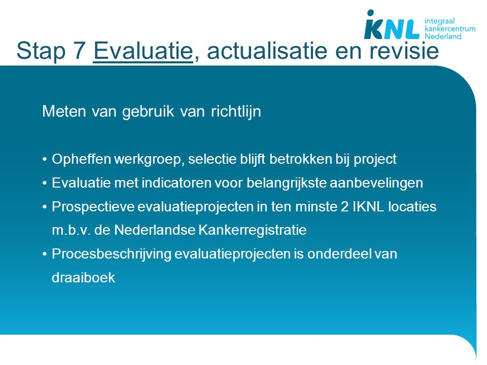Meten van gebruik van richtlijn Opheffen werkgroep, selectie blijft betrokken bij project Evaluatie met indicatoren voor belangrijkste aanbevelingen Prospectieve evaluatieprojecten in ten minste 2 IKNL locaties m.b.v.