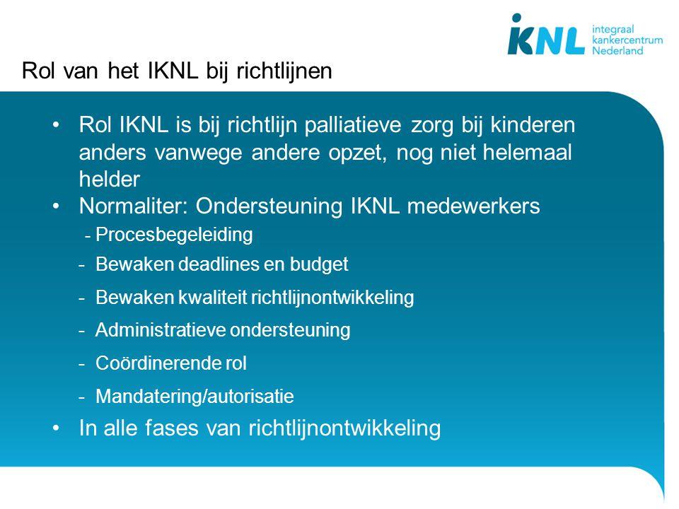 Rol van het IKNL bij richtlijnen Rol IKNL is bij richtlijn palliatieve zorg bij kinderen anders vanwege andere opzet, nog niet helemaal helder Normaliter: Ondersteuning IKNL medewerkers - Procesbegeleiding - Bewaken deadlines en budget - Bewaken kwaliteit richtlijnontwikkeling - Administratieve ondersteuning - Coördinerende rol - Mandatering/autorisatie In alle fases van richtlijnontwikkeling