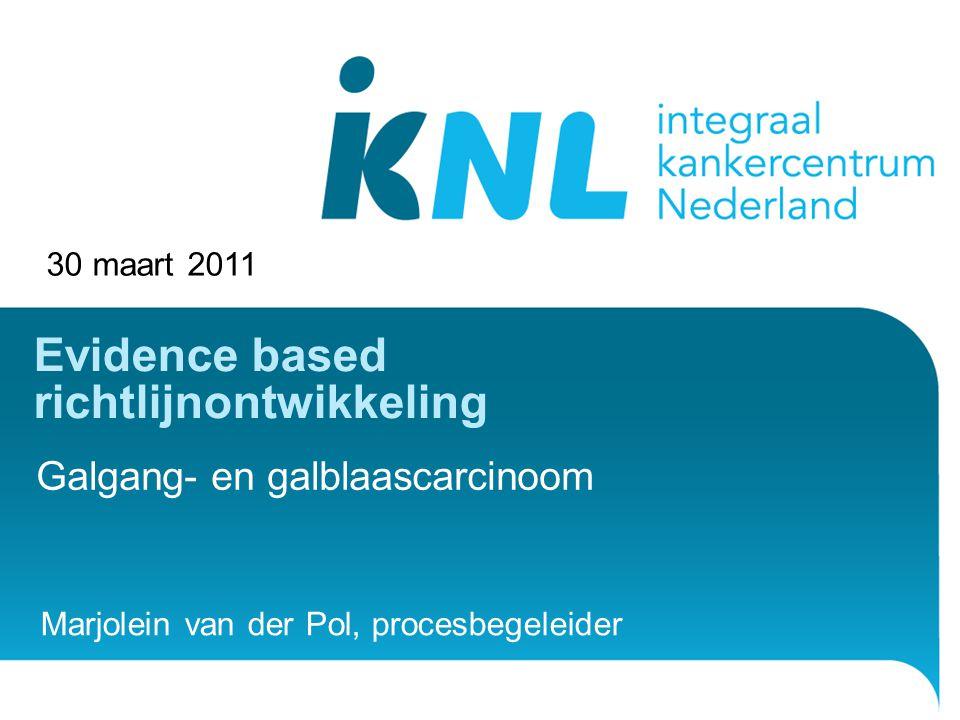 30 maart 2011 Evidence based richtlijnontwikkeling Galgang- en galblaascarcinoom Marjolein van der Pol, procesbegeleider
