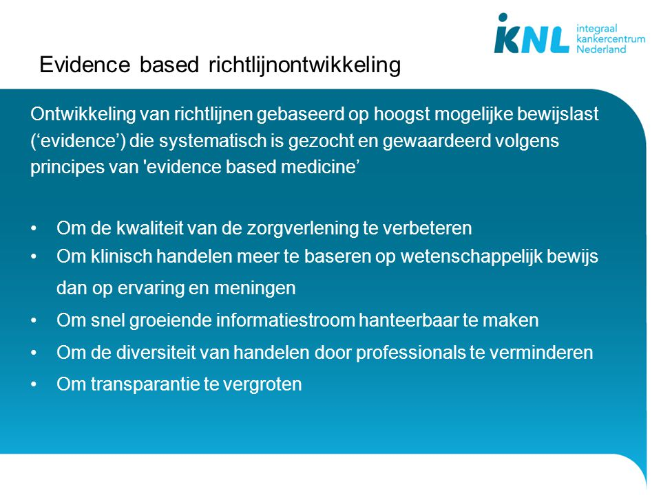 Evidence based richtlijnontwikkeling Ontwikkeling van richtlijnen gebaseerd op hoogst mogelijke bewijslast ('evidence') die systematisch is gezocht en