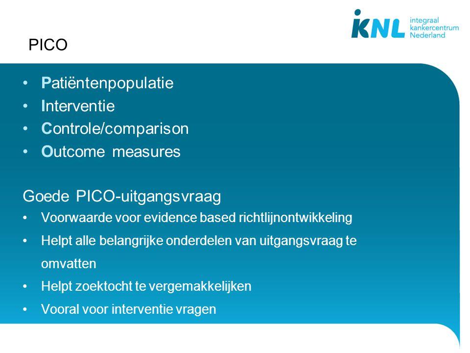 PICO Patiëntenpopulatie Interventie Controle/comparison Outcome measures Goede PICO-uitgangsvraag Voorwaarde voor evidence based richtlijnontwikkeling