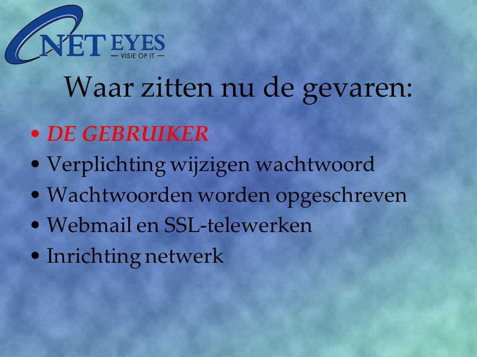Waar zitten nu de gevaren: DE GEBRUIKER Verplichting wijzigen wachtwoord Wachtwoorden worden opgeschreven Webmail en SSL-telewerken Inrichting netwerk
