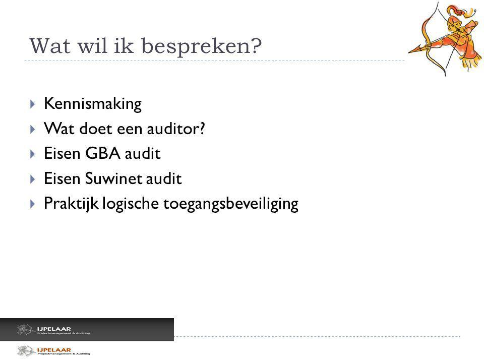 Wat wil ik bespreken?  Kennismaking  Wat doet een auditor?  Eisen GBA audit  Eisen Suwinet audit  Praktijk logische toegangsbeveiliging