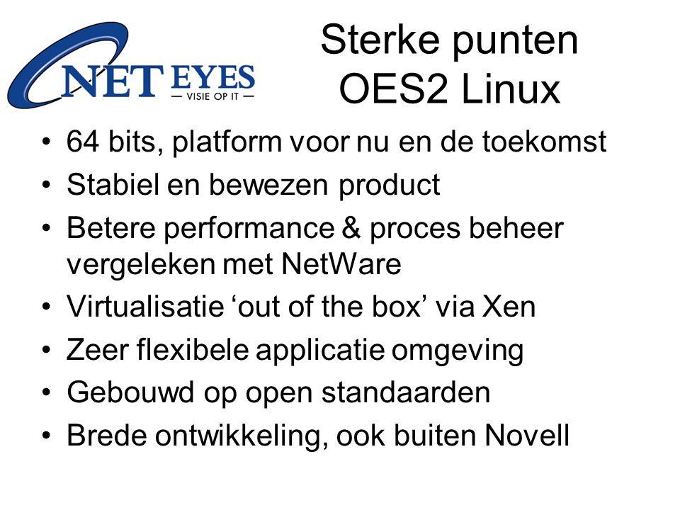 Sterke punten OES2 Linux 64 bits, platform voor nu en de toekomst Stabiel en bewezen product Betere performance & proces beheer vergeleken met NetWare Virtualisatie 'out of the box' via Xen Zeer flexibele applicatie omgeving Gebouwd op open standaarden Brede ontwikkeling, ook buiten Novell