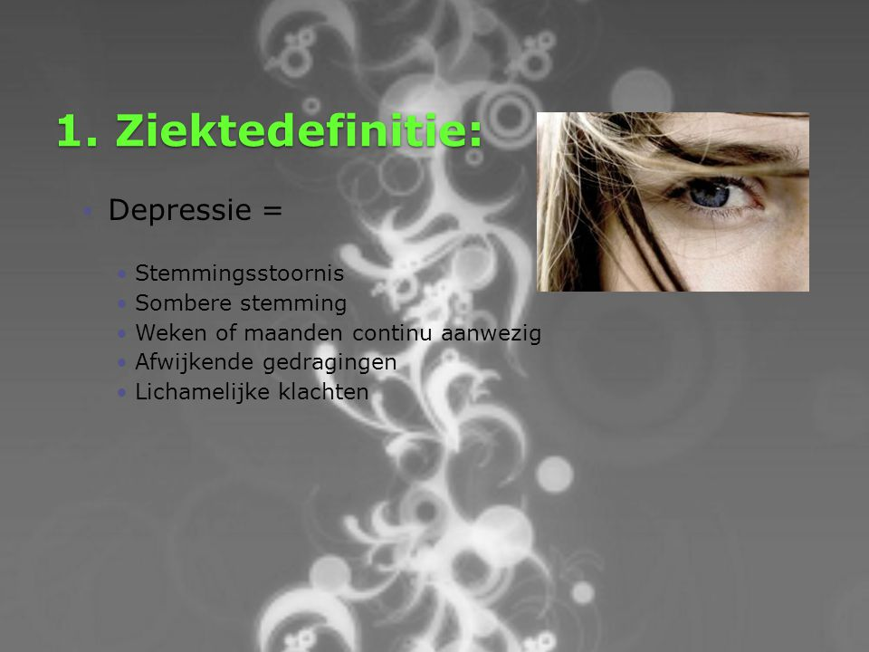 1. Ziektedefinitie:  Depressie = Stemmingsstoornis Sombere stemming Weken of maanden continu aanwezig Afwijkende gedragingen Lichamelijke klachten