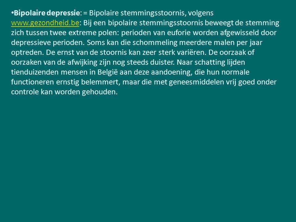 Bipolaire depressie: = Bipolaire stemmingsstoornis, volgens www.gezondheid.be: Bij een bipolaire stemmingsstoornis beweegt de stemming zich tussen twee extreme polen: perioden van euforie worden afgewisseld door depressieve perioden.