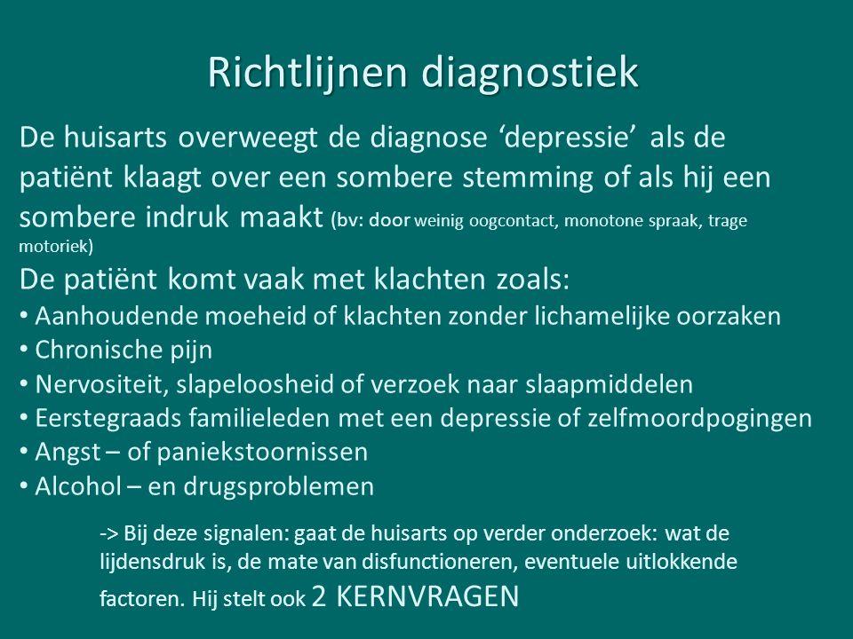 Richtlijnen diagnostiek De huisarts overweegt de diagnose 'depressie' als de patiënt klaagt over een sombere stemming of als hij een sombere indruk maakt (bv: door weinig oogcontact, monotone spraak, trage motoriek) De patiënt komt vaak met klachten zoals: Aanhoudende moeheid of klachten zonder lichamelijke oorzaken Chronische pijn Nervositeit, slapeloosheid of verzoek naar slaapmiddelen Eerstegraads familieleden met een depressie of zelfmoordpogingen Angst – of paniekstoornissen Alcohol – en drugsproblemen -> Bij deze signalen: gaat de huisarts op verder onderzoek: wat de lijdensdruk is, de mate van disfunctioneren, eventuele uitlokkende factoren.
