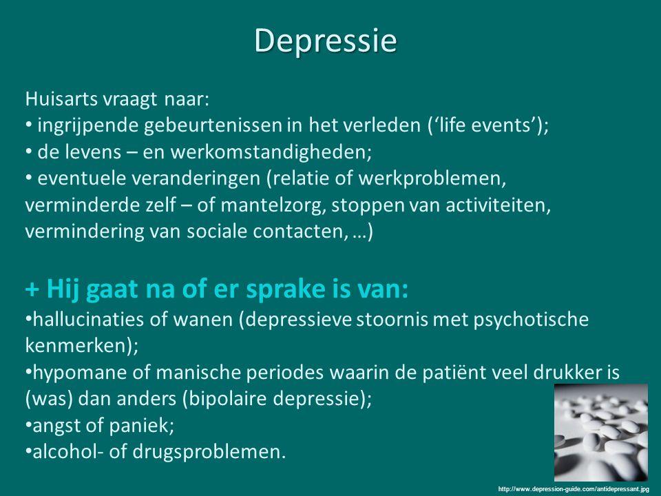 Depressie Huisarts vraagt naar: ingrijpende gebeurtenissen in het verleden ('life events'); de levens – en werkomstandigheden; eventuele veranderingen (relatie of werkproblemen, verminderde zelf – of mantelzorg, stoppen van activiteiten, vermindering van sociale contacten, …) + Hij gaat na of er sprake is van: hallucinaties of wanen (depressieve stoornis met psychotische kenmerken); hypomane of manische periodes waarin de patiënt veel drukker is (was) dan anders (bipolaire depressie); angst of paniek; alcohol- of drugsproblemen.