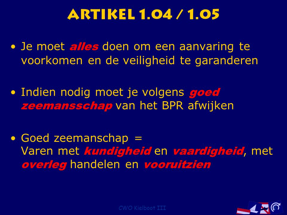 CWO Kielboot III8 Artikel 1.04 / 1.05 Je moet alles doen om een aanvaring te voorkomen en de veiligheid te garanderen Indien nodig moet je volgens goe