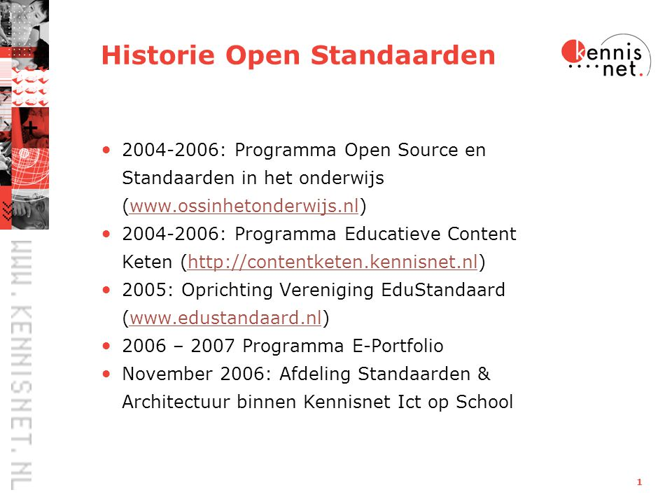 1 Historie Open Standaarden 2004-2006: Programma Open Source en Standaarden in het onderwijs (www.ossinhetonderwijs.nl)www.ossinhetonderwijs.nl 2004-2006: Programma Educatieve Content Keten (http://contentketen.kennisnet.nl)http://contentketen.kennisnet.nl 2005: Oprichting Vereniging EduStandaard (www.edustandaard.nl)www.edustandaard.nl 2006 – 2007 Programma E-Portfolio November 2006: Afdeling Standaarden & Architectuur binnen Kennisnet Ict op School