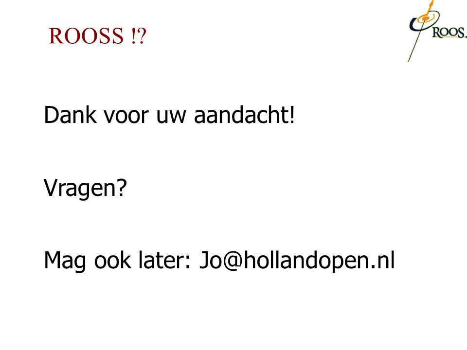 Dank voor uw aandacht! Vragen? Mag ook later: Jo@hollandopen.nl ROOSS !?