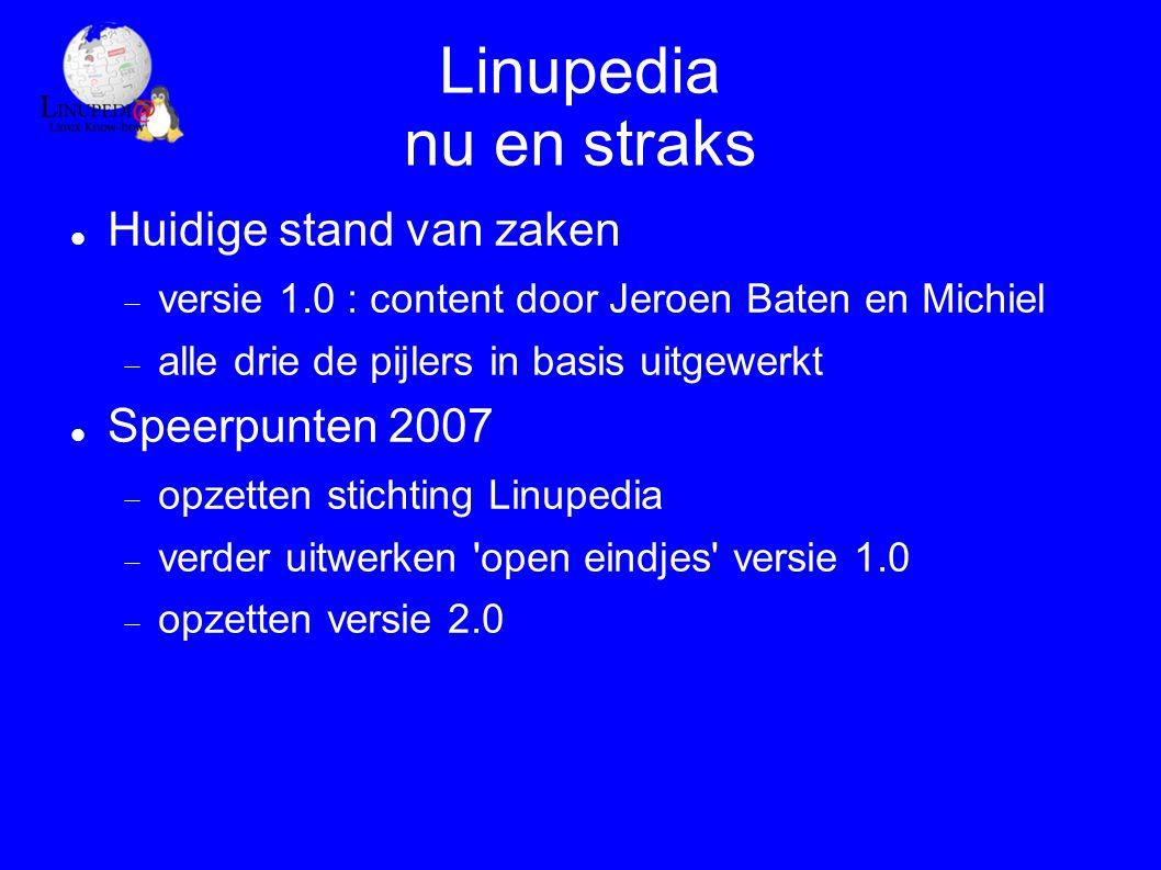 Linupedia nu en straks Huidige stand van zaken  versie 1.0 : content door Jeroen Baten en Michiel  alle drie de pijlers in basis uitgewerkt Speerpunten 2007  opzetten stichting Linupedia  verder uitwerken open eindjes versie 1.0  opzetten versie 2.0