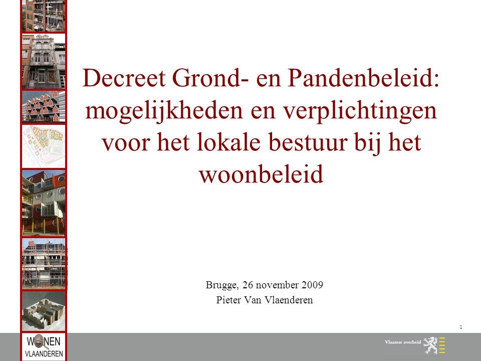 1 Decreet Grond- en Pandenbeleid: mogelijkheden en verplichtingen voor het lokale bestuur bij het woonbeleid Brugge, 26 november 2009 Pieter Van Vlaenderen