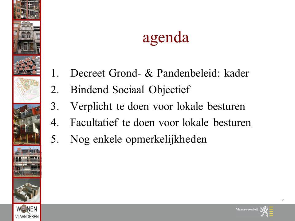 2 agenda 1.Decreet Grond- & Pandenbeleid: kader 2.Bindend Sociaal Objectief 3.Verplicht te doen voor lokale besturen 4.Facultatief te doen voor lokale