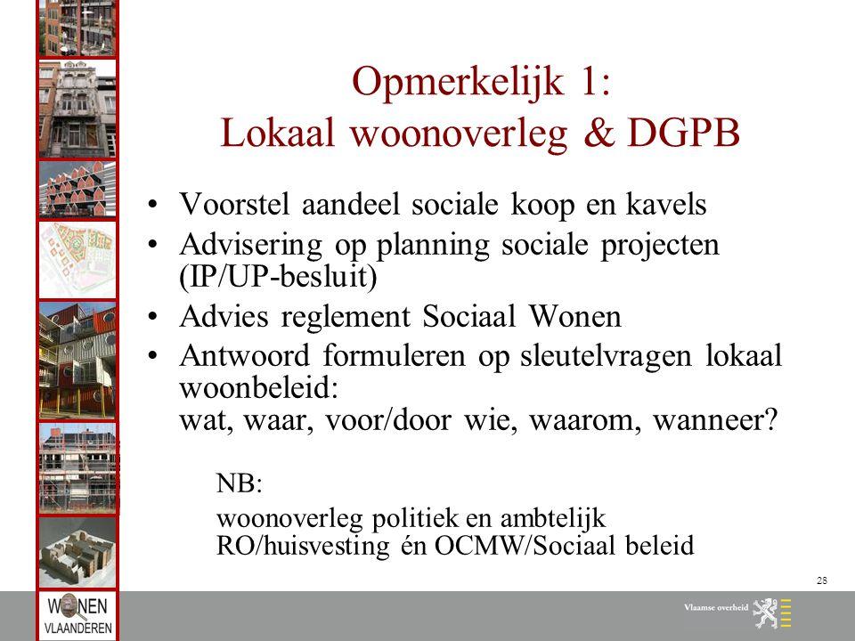 28 Opmerkelijk 1: Lokaal woonoverleg & DGPB Voorstel aandeel sociale koop en kavels Advisering op planning sociale projecten (IP/UP-besluit) Advies reglement Sociaal Wonen Antwoord formuleren op sleutelvragen lokaal woonbeleid: wat, waar, voor/door wie, waarom, wanneer.