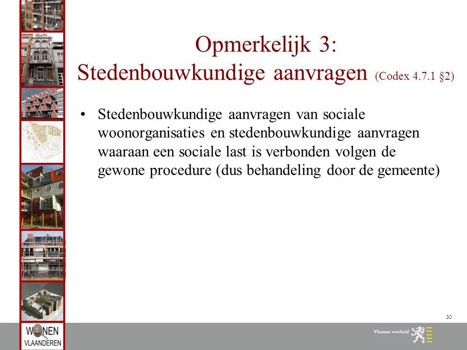 30 Opmerkelijk 3: Stedenbouwkundige aanvragen (Codex 4.7.1 §2) Stedenbouwkundige aanvragen van sociale woonorganisaties en stedenbouwkundige aanvragen waaraan een sociale last is verbonden volgen de gewone procedure (dus behandeling door de gemeente)