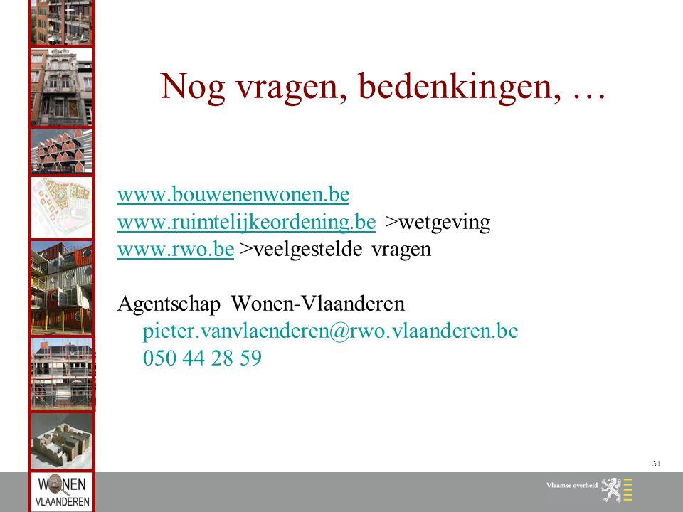 31 Nog vragen, bedenkingen, … www.bouwenenwonen.be www.ruimtelijkeordening.bewww.ruimtelijkeordening.be >wetgeving www.rwo.bewww.rwo.be >veelgestelde vragen Agentschap Wonen-Vlaanderen pieter.vanvlaenderen@rwo.vlaanderen.be 050 44 28 59