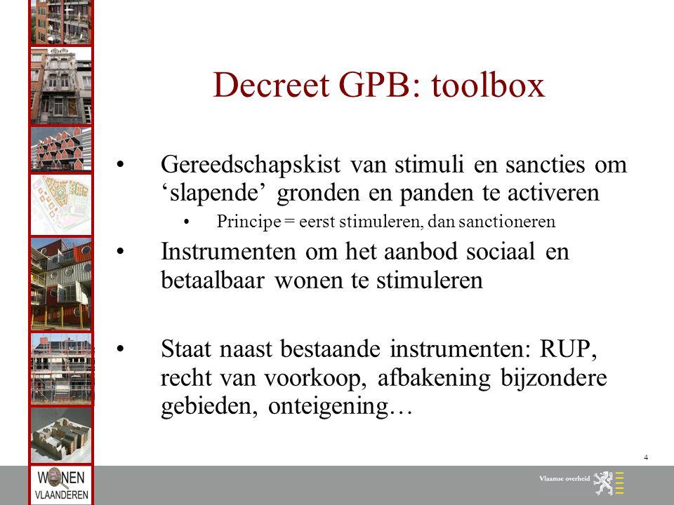 4 Decreet GPB: toolbox Gereedschapskist van stimuli en sancties om 'slapende' gronden en panden te activeren Principe = eerst stimuleren, dan sanction