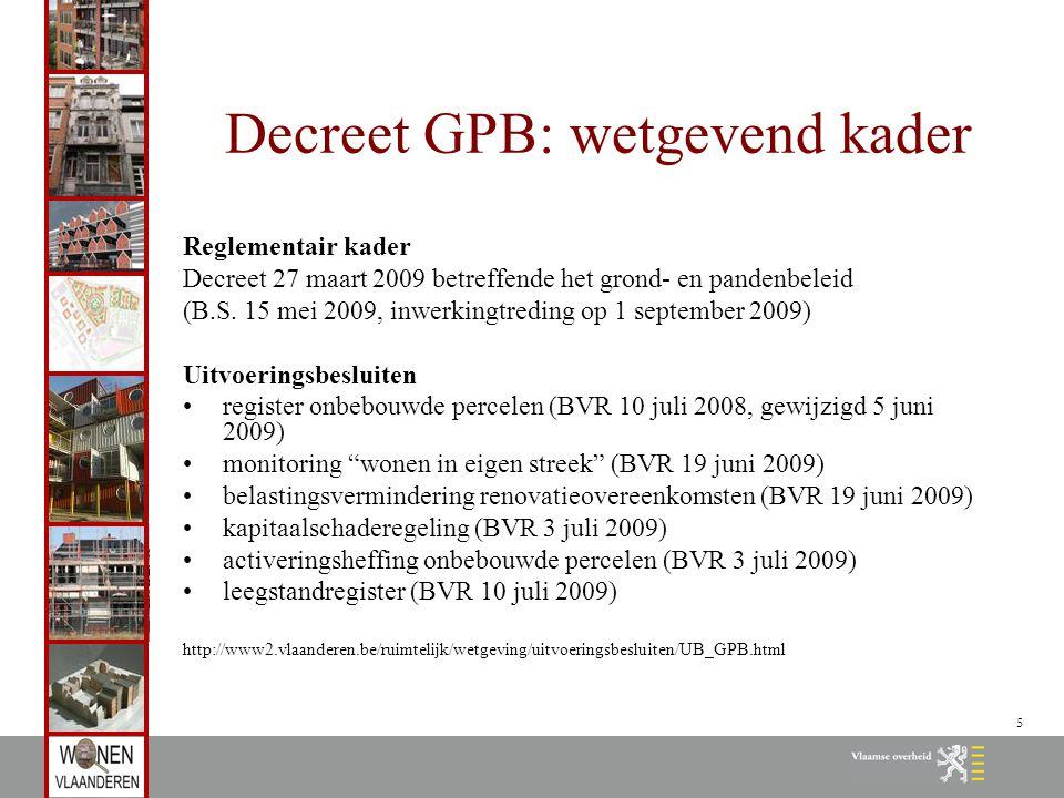 5 Decreet GPB: wetgevend kader Reglementair kader Decreet 27 maart 2009 betreffende het grond- en pandenbeleid (B.S. 15 mei 2009, inwerkingtreding op