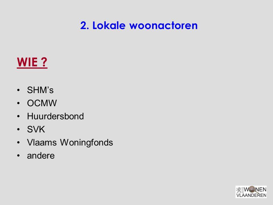 2. Lokale woonactoren WIE ? SHM's OCMW Huurdersbond SVK Vlaams Woningfonds andere