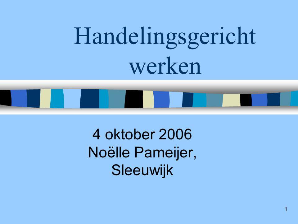 1 Handelingsgericht werken 4 oktober 2006 Noëlle Pameijer, Sleeuwijk