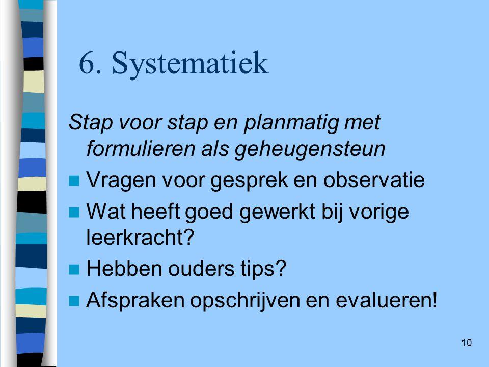 10 6. Systematiek Stap voor stap en planmatig met formulieren als geheugensteun Vragen voor gesprek en observatie Wat heeft goed gewerkt bij vorige le
